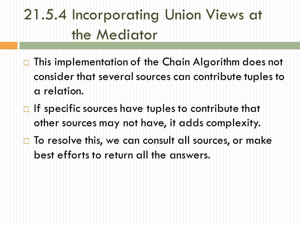 21.5.4 Incorporating Union Views at the Mediator  This implementation of the Chain Algorithm does not consider that several sources can contribute tuples to a relation.