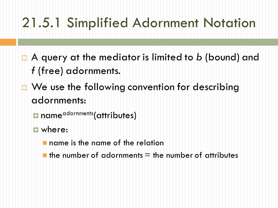 21.5.1 Simplified Adornment Notation  A query at the mediator is limited to b (bound) and f (free) adornments.