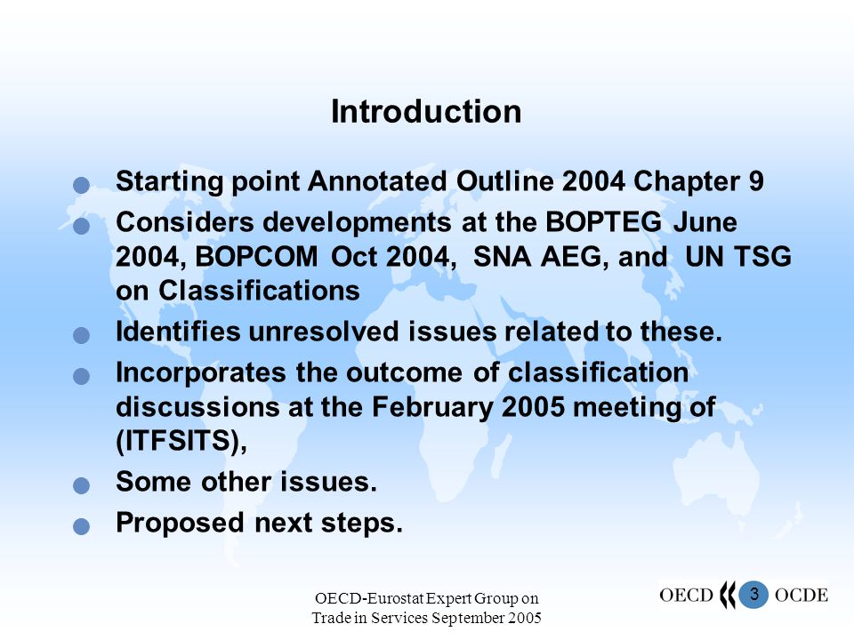 4 OECD-Eurostat Expert Group on Trade in Services September 2005 BOPCOM 2004 agreed goods for repair should be changed from goods to services; additional detail on travel be included on a supplementary basis; communication and computing services be combined, provided that postal and courier services separated away construction services be shown with an additional split, construction services abroad separately from construction services in the compiling economy the treatment of financial services be harmonized, in line with developments at OECD and AEG, to the extent possible; international passenger services should remain in transportation services; a residual category for transactions between related entities not be included in BOPS classification.