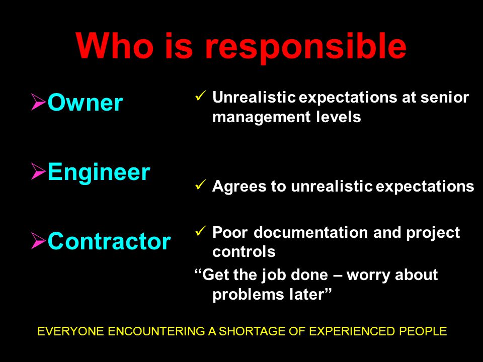 Who is responsible  Owner  Engineer  Contractor Unrealistic expectations at senior management levels Agrees to unrealistic expectations Poor documentation and project controls Get the job done – worry about problems later EVERYONE ENCOUNTERING A SHORTAGE OF EXPERIENCED PEOPLE