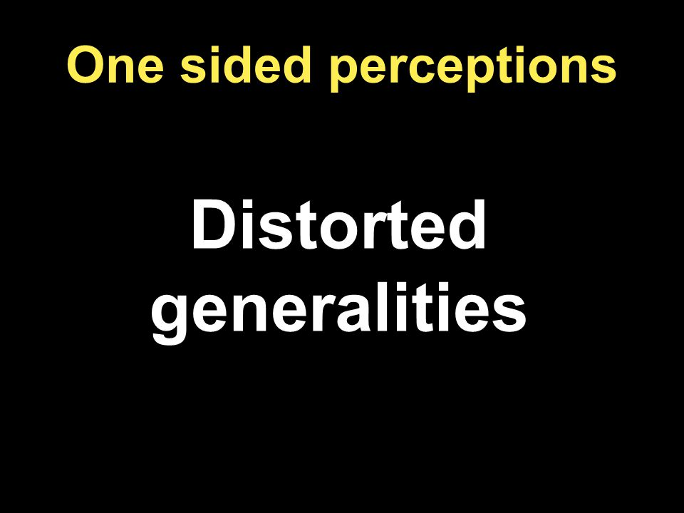 One sided perceptions Distorted generalities