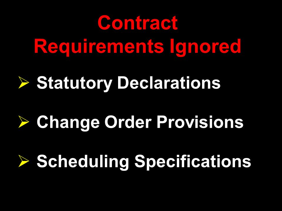 Contract Requirements Ignored  Statutory Declarations  Change Order Provisions  Scheduling Specifications