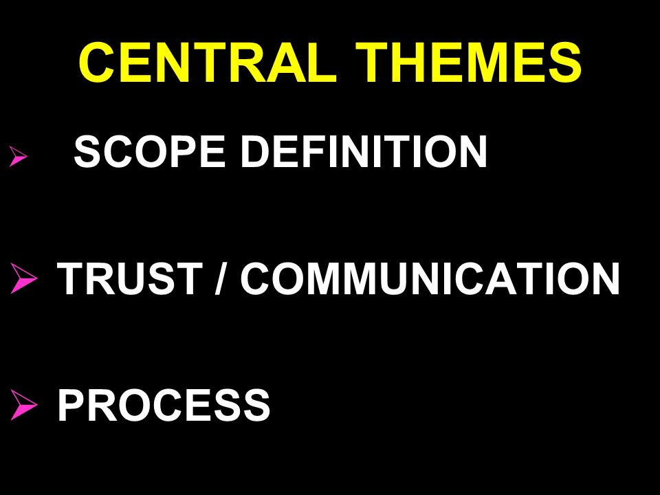 CENTRAL THEMES  SCOPE DEFINITION  TRUST / COMMUNICATION  PROCESS
