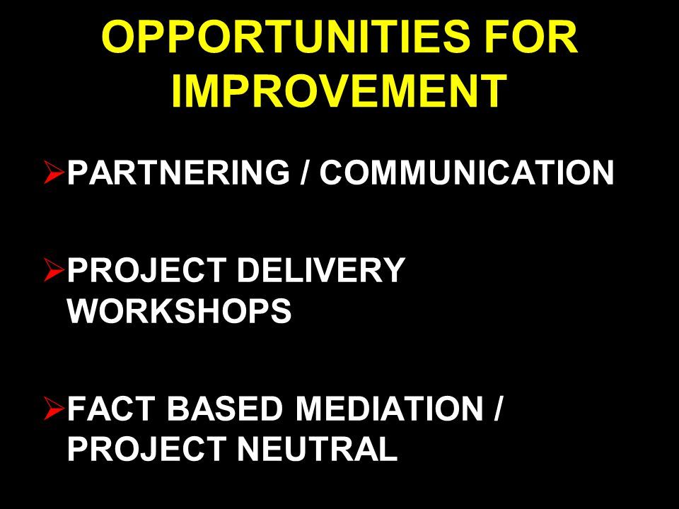OPPORTUNITIES FOR IMPROVEMENT  PARTNERING / COMMUNICATION  PROJECT DELIVERY WORKSHOPS  FACT BASED MEDIATION / PROJECT NEUTRAL