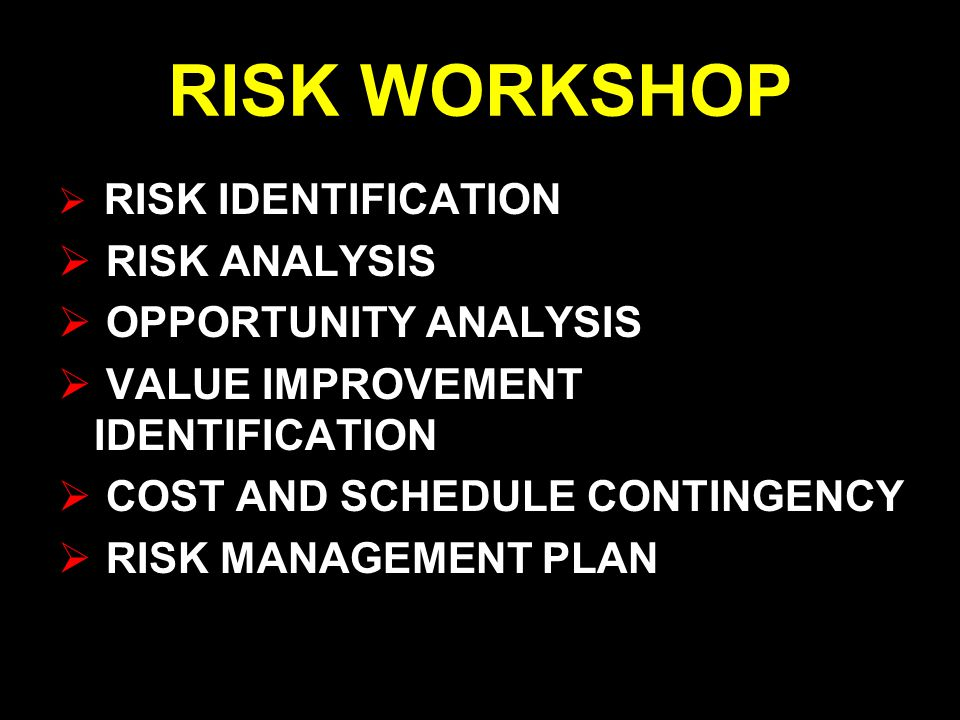 RISK WORKSHOP  RISK IDENTIFICATION  RISK ANALYSIS  OPPORTUNITY ANALYSIS  VALUE IMPROVEMENT IDENTIFICATION  COST AND SCHEDULE CONTINGENCY  RISK MANAGEMENT PLAN