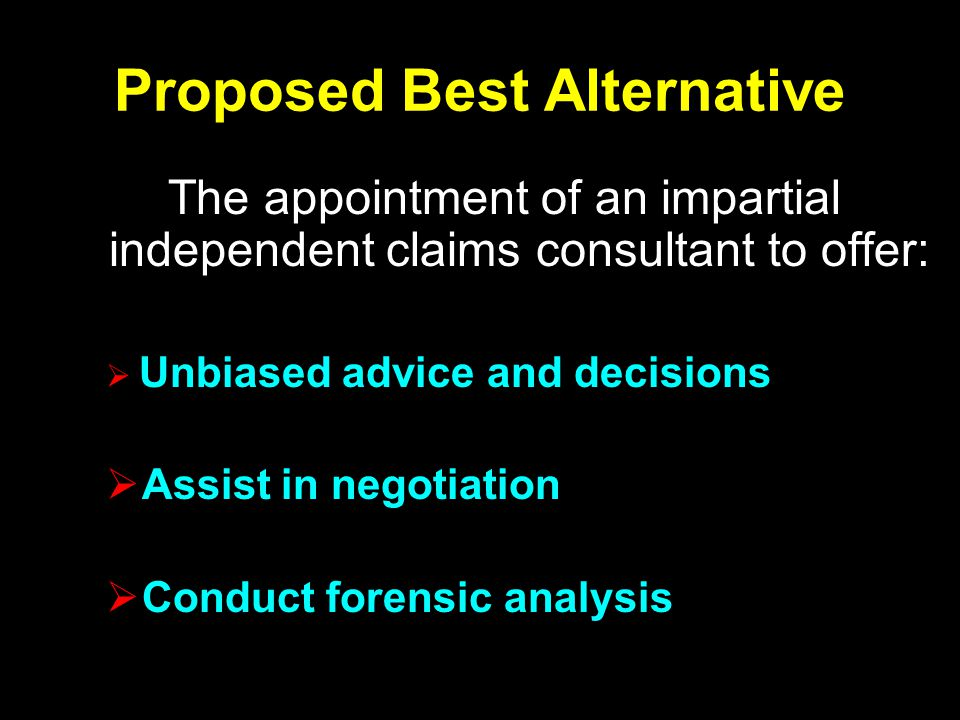 Proposed Best Alternative The appointment of an impartial independent claims consultant to offer:  Unbiased advice and decisions  Assist in negotiation  Conduct forensic analysis