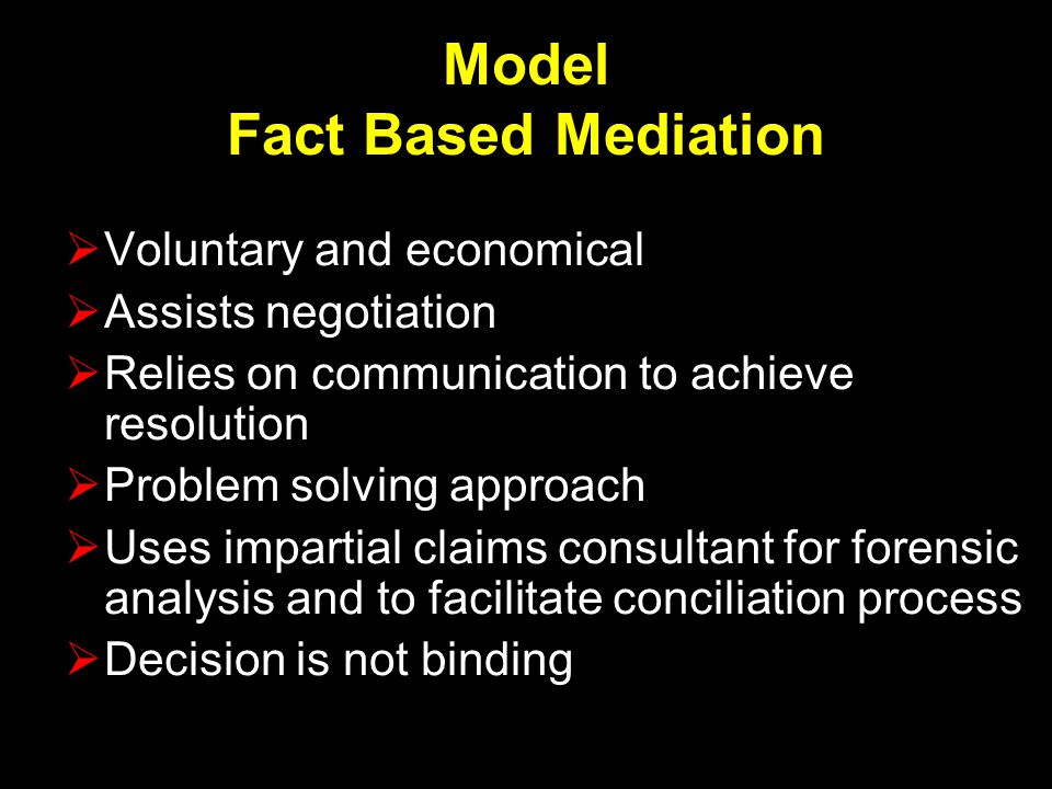 Model Fact Based Mediation  Voluntary and economical  Assists negotiation  Relies on communication to achieve resolution  Problem solving approach  Uses impartial claims consultant for forensic analysis and to facilitate conciliation process  Decision is not binding