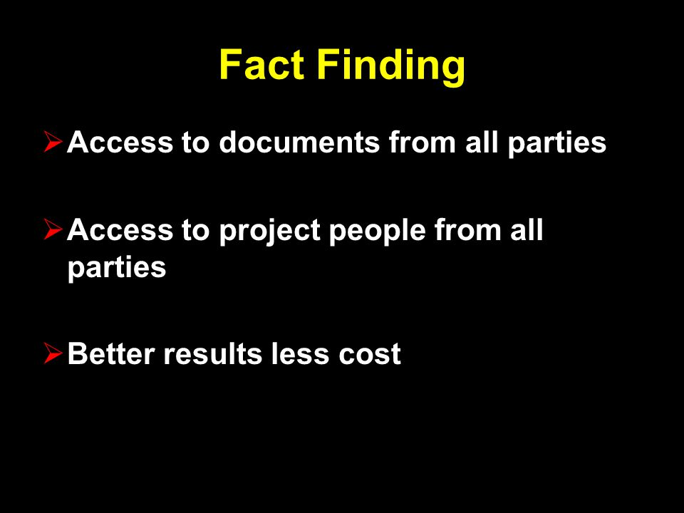 Fact Finding  Access to documents from all parties  Access to project people from all parties  Better results less cost