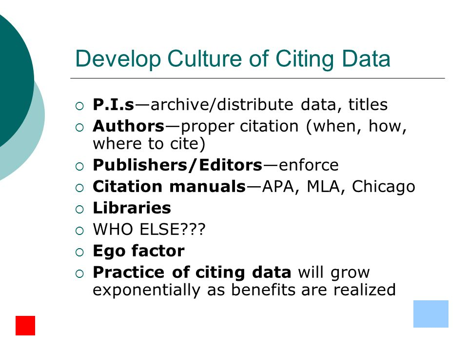 Develop Culture of Citing Data  P.I.s—archive/distribute data, titles  Authors—proper citation (when, how, where to cite)  Publishers/Editors—enforce  Citation manuals—APA, MLA, Chicago  Libraries  WHO ELSE .