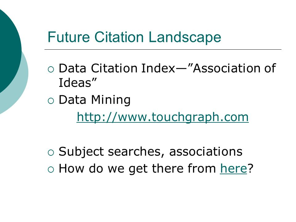 Future Citation Landscape  Data Citation Index— Association of Ideas  Data Mining http://www.touchgraph.com  Subject searches, associations  How do we get there from here here