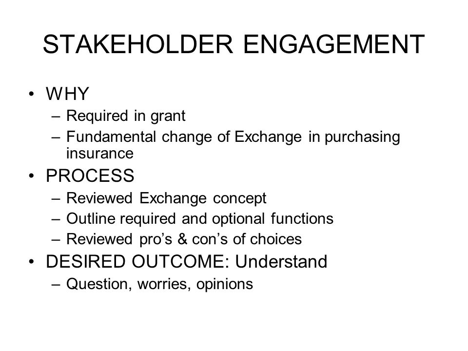 STAKEHOLDER ENGAGEMENT WHY –Required in grant –Fundamental change of Exchange in purchasing insurance PROCESS –Reviewed Exchange concept –Outline required and optional functions –Reviewed pro's & con's of choices DESIRED OUTCOME: Understand –Question, worries, opinions