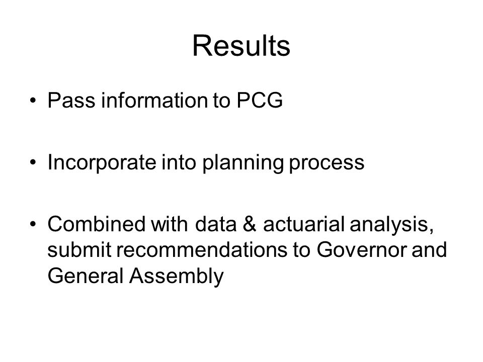 Results Pass information to PCG Incorporate into planning process Combined with data & actuarial analysis, submit recommendations to Governor and General Assembly