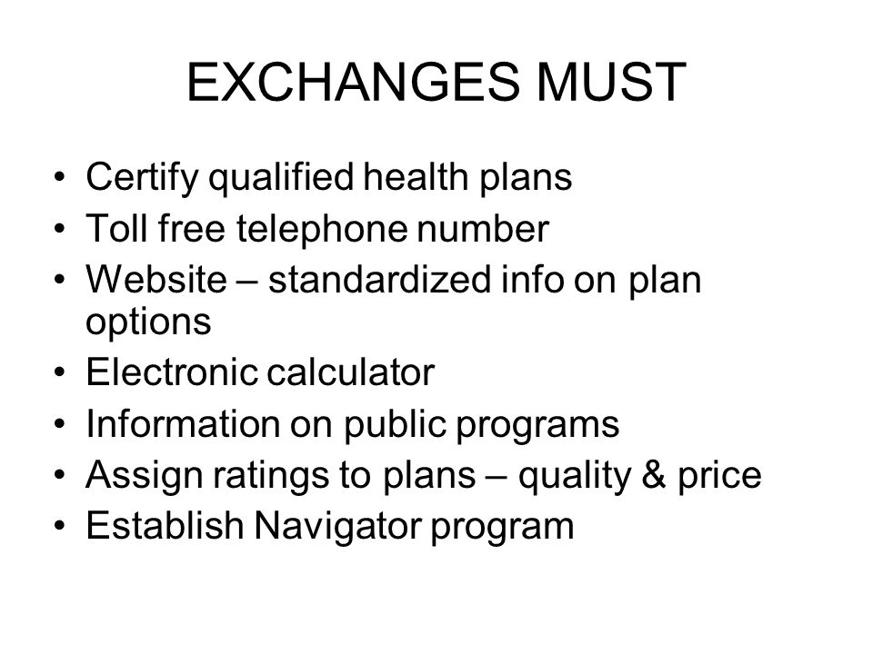 EXCHANGES MUST Certify qualified health plans Toll free telephone number Website – standardized info on plan options Electronic calculator Information on public programs Assign ratings to plans – quality & price Establish Navigator program