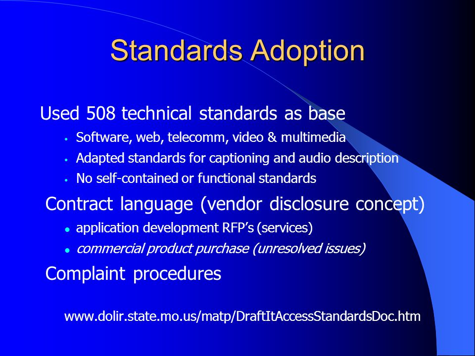 Standards Adoption Used 508 technical standards as base Software, web, telecomm, video & multimedia Adapted standards for captioning and audio description No self-contained or functional standards Contract language (vendor disclosure concept) application development RFP's (services) commercial product purchase (unresolved issues) Complaint procedures www.dolir.state.mo.us/matp/DraftItAccessStandardsDoc.htm