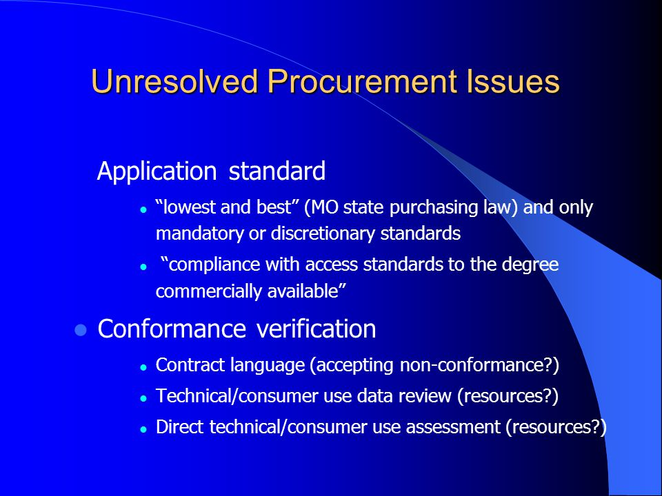 Unresolved Procurement Issues Application standard lowest and best (MO state purchasing law) and only mandatory or discretionary standards compliance with access standards to the degree commercially available Conformance verification Contract language (accepting non-conformance ) Technical/consumer use data review (resources ) Direct technical/consumer use assessment (resources )