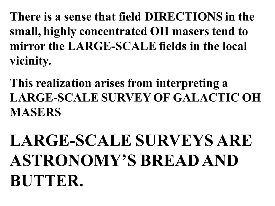 There is a sense that field DIRECTIONS in the small, highly concentrated OH masers tend to mirror the LARGE-SCALE fields in the local vicinity.