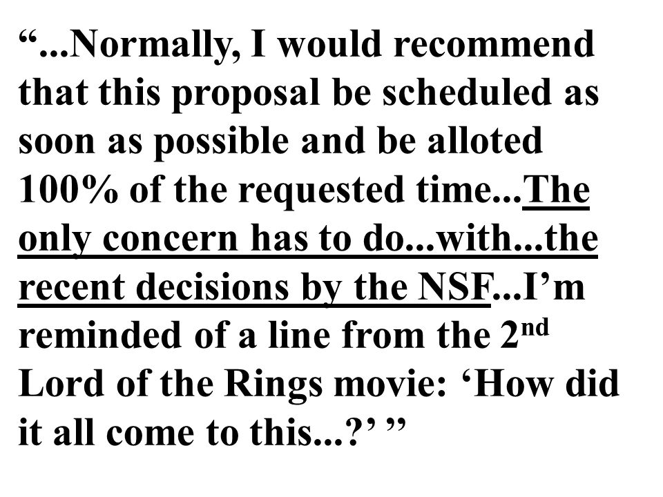 ...Normally, I would recommend that this proposal be scheduled as soon as possible and be alloted 100% of the requested time...The only concern has to do...with...the recent decisions by the NSF...I'm reminded of a line from the 2 nd Lord of the Rings movie: 'How did it all come to this...?' ''