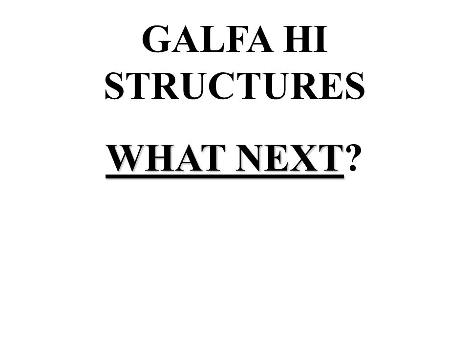 GALFA HI STRUCTURES WHAT NEXT WHAT NEXT?