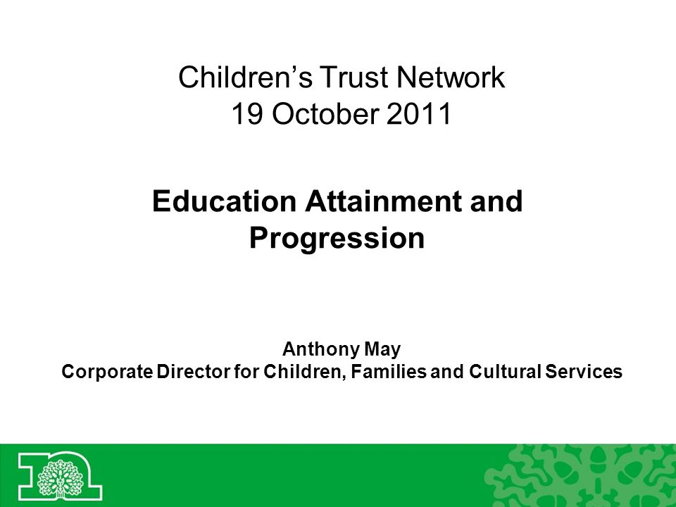 Children's Trust Network 19 October 2011 Education Attainment and Progression Anthony May Corporate Director for Children, Families and Cultural Services