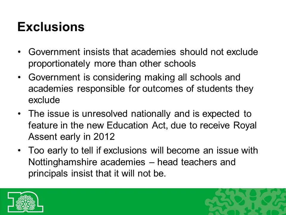 Exclusions Government insists that academies should not exclude proportionately more than other schools Government is considering making all schools and academies responsible for outcomes of students they exclude The issue is unresolved nationally and is expected to feature in the new Education Act, due to receive Royal Assent early in 2012 Too early to tell if exclusions will become an issue with Nottinghamshire academies – head teachers and principals insist that it will not be.