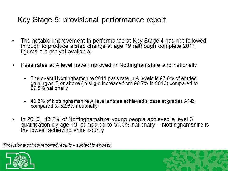 Key Stage 5: provisional performance report ( Provisional school reported results – subject to appeal) The notable improvement in performance at Key Stage 4 has not followed through to produce a step change at age 19 (although complete 2011 figures are not yet available) Pass rates at A level have improved in Nottinghamshire and nationally –The overall Nottinghamshire 2011 pass rate in A levels is 97.6% of entries gaining an E or above ( a slight increase from 96.7% in 2010) compared to 97.8% nationally –42.5% of Nottinghamshire A level entries achieved a pass at grades A*-B, compared to 52.6% nationally In 2010, 45.2% of Nottinghamshire young people achieved a level 3 qualification by age 19, compared to 51.0% nationally – Nottinghamshire is the lowest achieving shire county