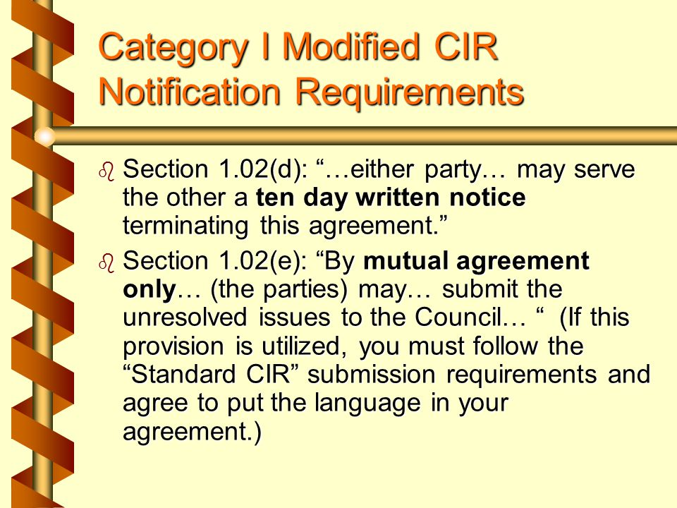Category I Standard CIR Notification Requirements  Section 1.02(d): Unresolved issues… that remain on the 20 th of the month preceding the next regular meeting of the Council… may be submitted…  Council Policy IV: …submission forms, 22 copies of the current approved agreement… and (if filed) 22 copies of the briefs must be postmarked on or before the first day of the month in which the hearing is scheduled…