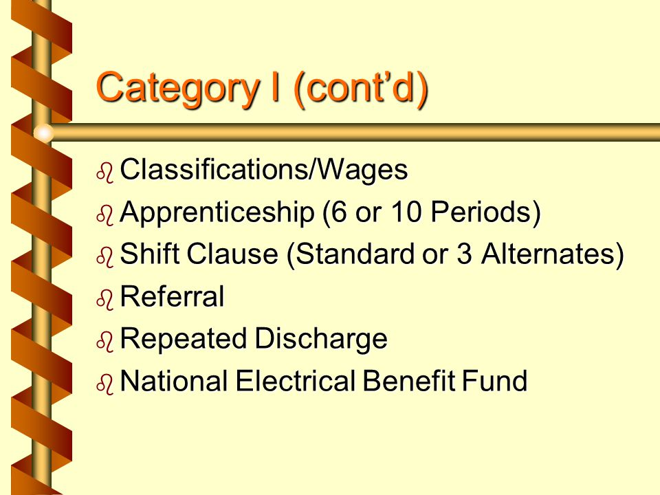 Category I (cont'd)  Classifications/Wages  Apprenticeship (6 or 10 Periods)  Shift Clause (Standard or 3 Alternates)  Referral  Repeated Discharge  National Electrical Benefit Fund