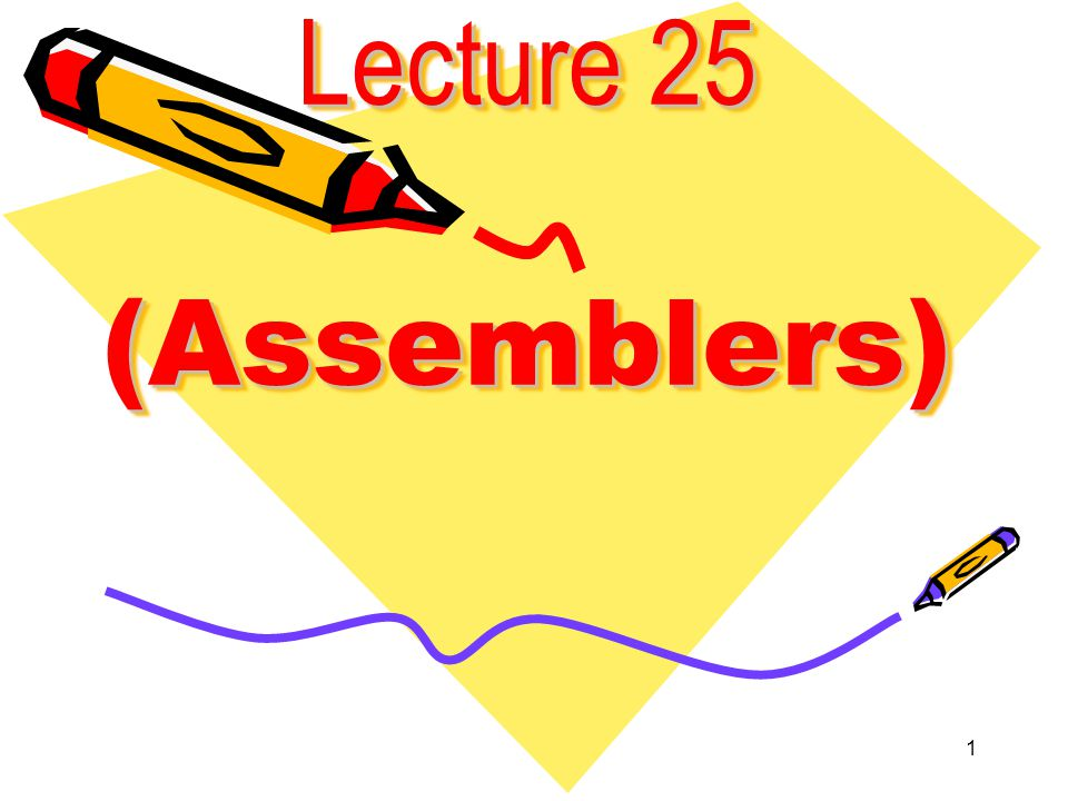 1 Lecture 25 (Assemblers)