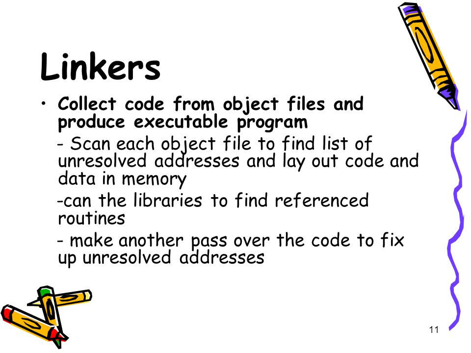 11 Linkers Collect code from object files and produce executable program - Scan each object file to find list of unresolved addresses and lay out code and data in memory -can the libraries to find referenced routines - make another pass over the code to fix up unresolved addresses