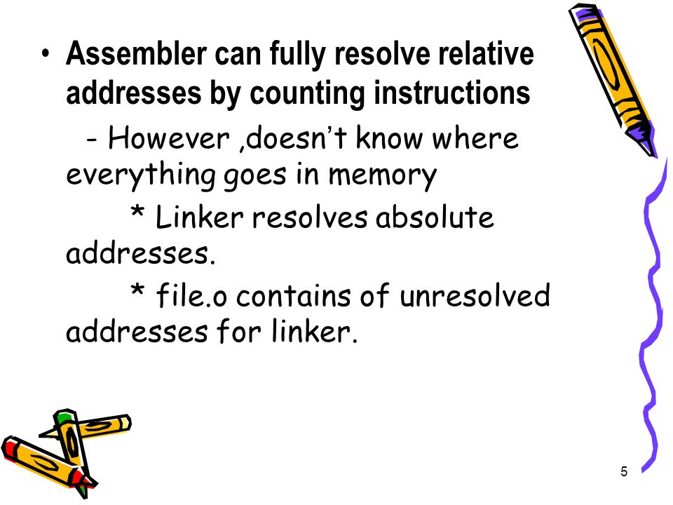 5 Assembler can fully resolve relative addresses by counting instructions - However,doesn ' t know where everything goes in memory * Linker resolves absolute addresses.