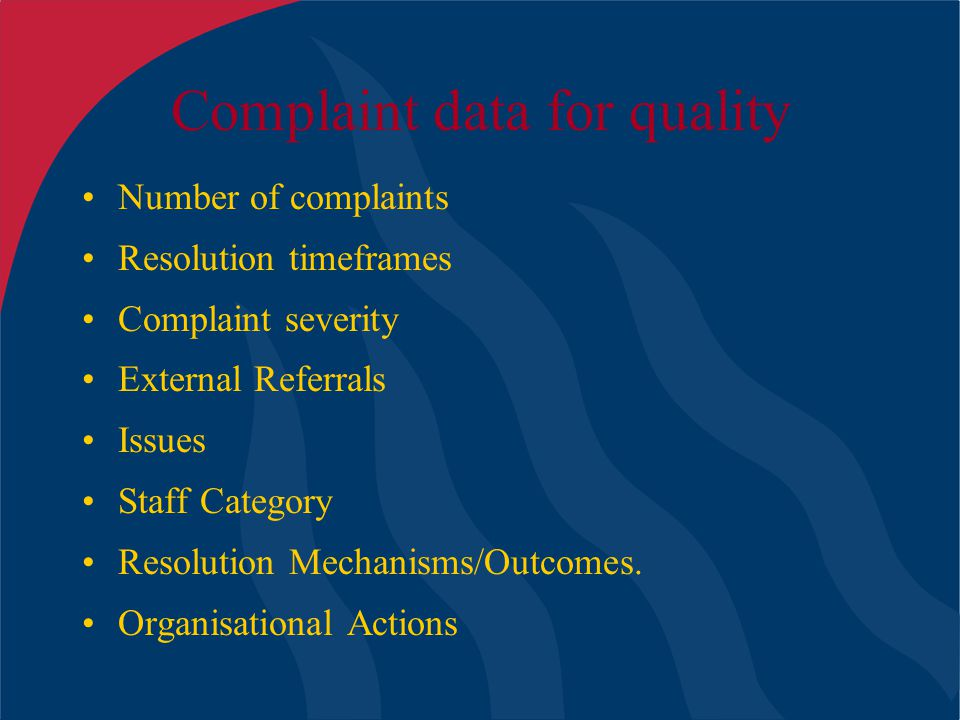 Complaint data for quality Number of complaints Resolution timeframes Complaint severity External Referrals Issues Staff Category Resolution Mechanism