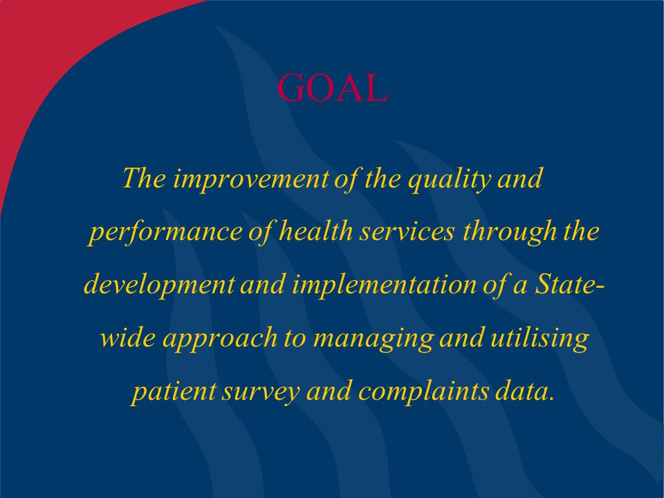 GOAL The improvement of the quality and performance of health services through the development and implementation of a State- wide approach to managin