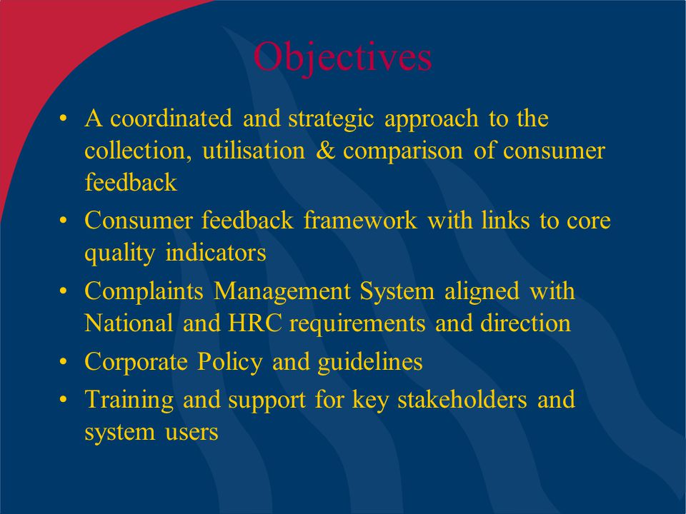 Objectives A coordinated and strategic approach to the collection, utilisation & comparison of consumer feedback Consumer feedback framework with links to core quality indicators Complaints Management System aligned with National and HRC requirements and direction Corporate Policy and guidelines Training and support for key stakeholders and system users