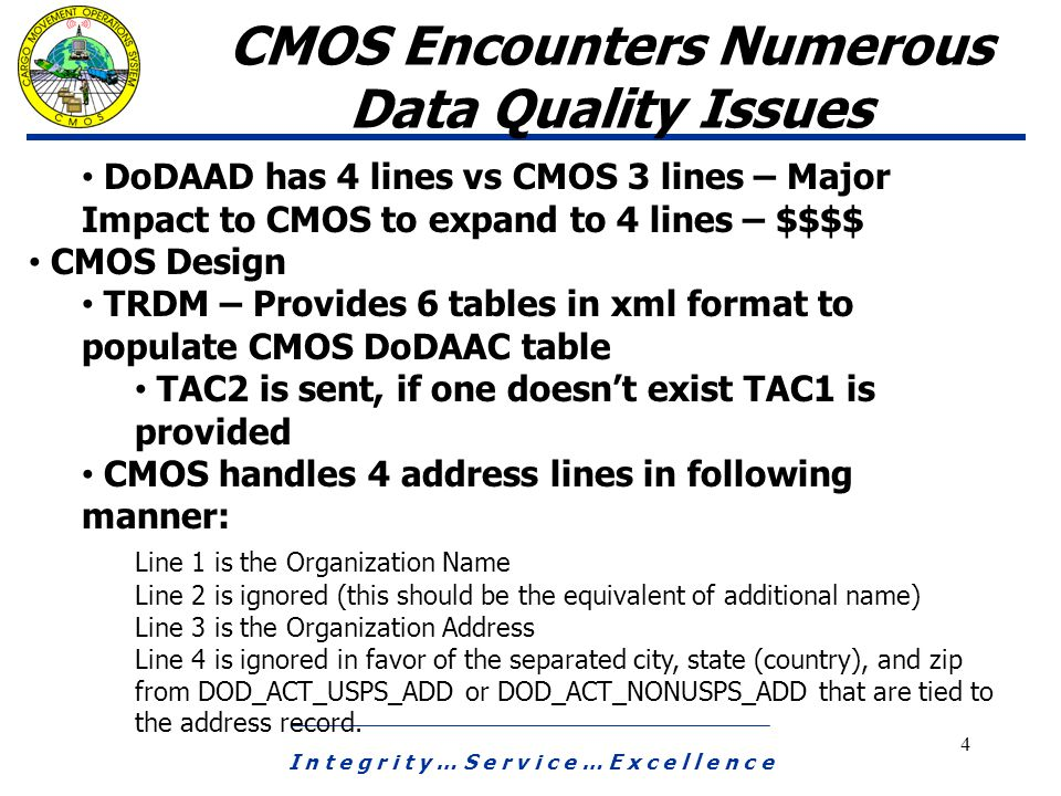 I n t e g r i t y … S e r v i c e … E x c e l l e n c e 4 CMOS Encounters Numerous Data Quality Issues DoDAAD has 4 lines vs CMOS 3 lines – Major Impact to CMOS to expand to 4 lines – $$$$ CMOS Design TRDM – Provides 6 tables in xml format to populate CMOS DoDAAC table TAC2 is sent, if one doesn't exist TAC1 is provided CMOS handles 4 address lines in following manner: Line 1 is the Organization Name Line 2 is ignored (this should be the equivalent of additional name) Line 3 is the Organization Address Line 4 is ignored in favor of the separated city, state (country), and zip from DOD_ACT_USPS_ADD or DOD_ACT_NONUSPS_ADD that are tied to the address record.