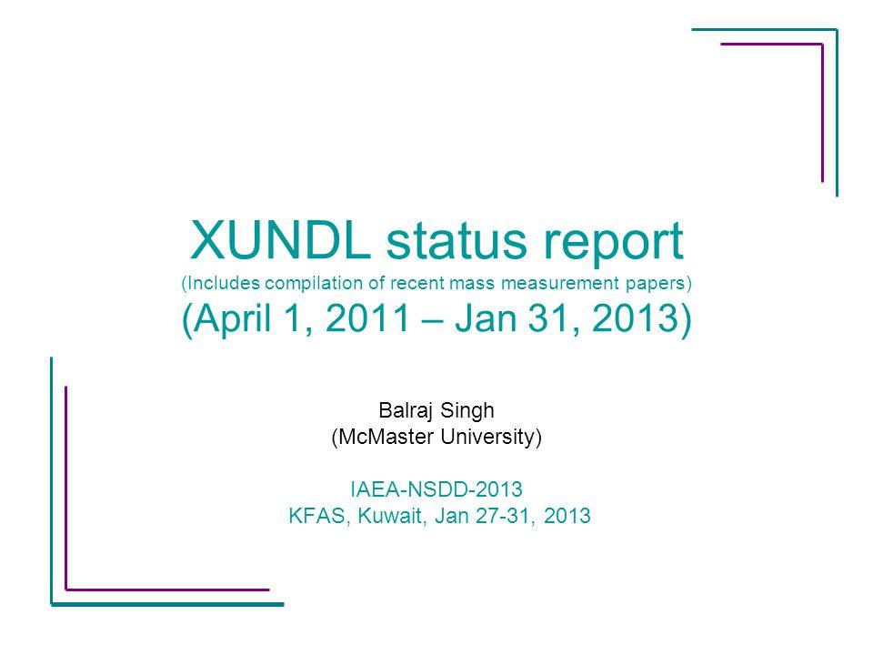 XUNDL status report (Includes compilation of recent mass measurement papers) (April 1, 2011 – Jan 31, 2013) Balraj Singh (McMaster University) IAEA-NS