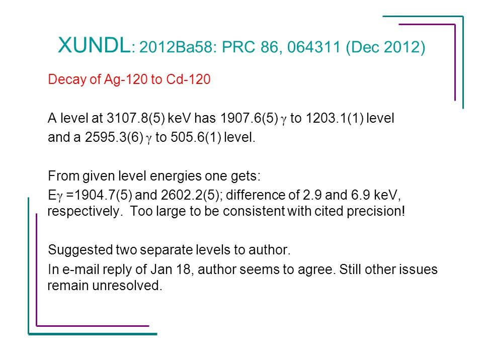 XUNDL : 2012Ba58: PRC 86, 064311 (Dec 2012) Decay of Ag-120 to Cd-120 A level at 3107.8(5) keV has 1907.6(5) γ to 1203.1(1) level and a 2595.3(6) γ to 505.6(1) level.