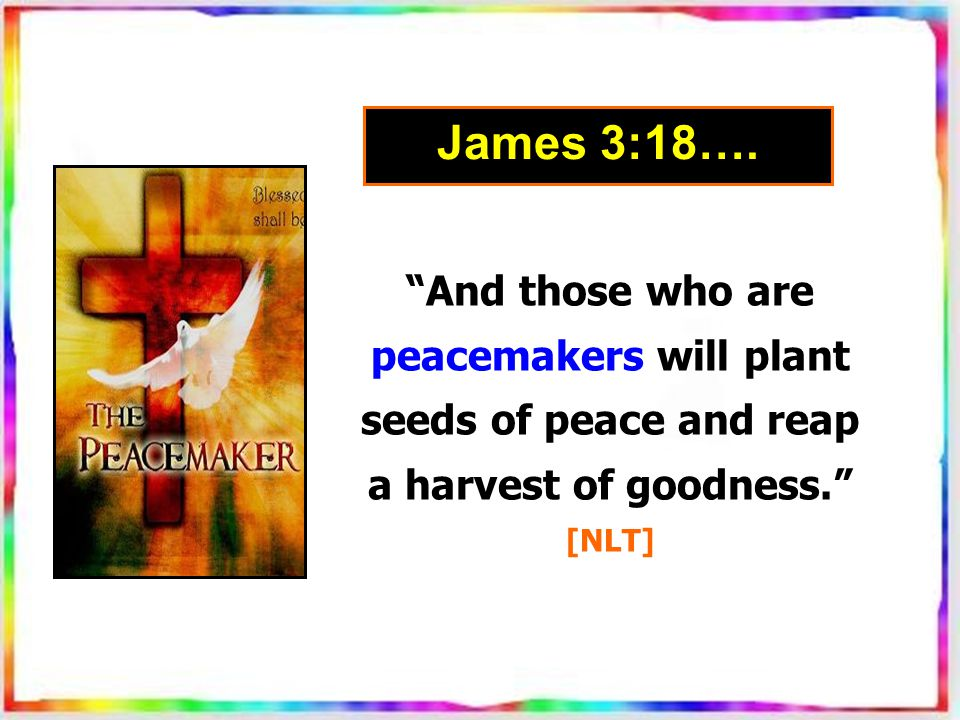 And those who are peacemakers will plant seeds of peace and reap a harvest of goodness. [NLT] James 3:18….