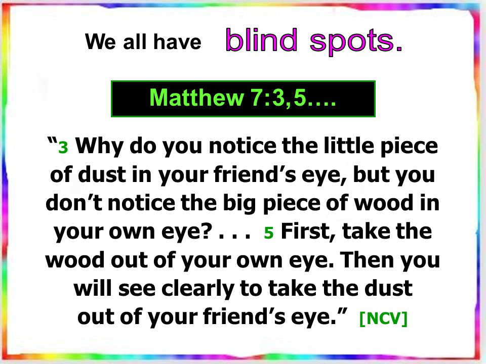 3 Why do you notice the little piece of dust in your friend's eye, but you don't notice the big piece of wood in your own eye ...