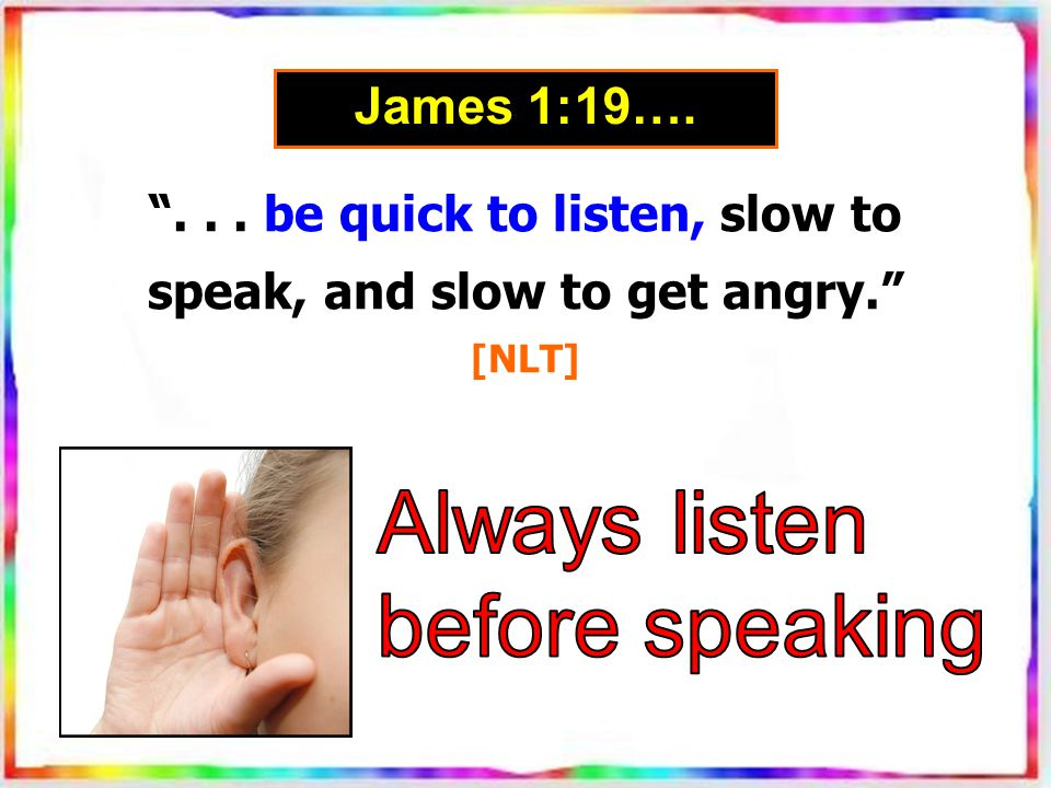 ... be quick to listen, slow to speak, and slow to get angry. [NLT] James 1:19….