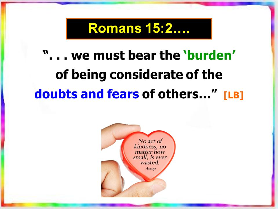 """""""... we must bear the 'burden' of being considerate of the doubts and fears of others…"""" [LB] Romans 15:2…."""