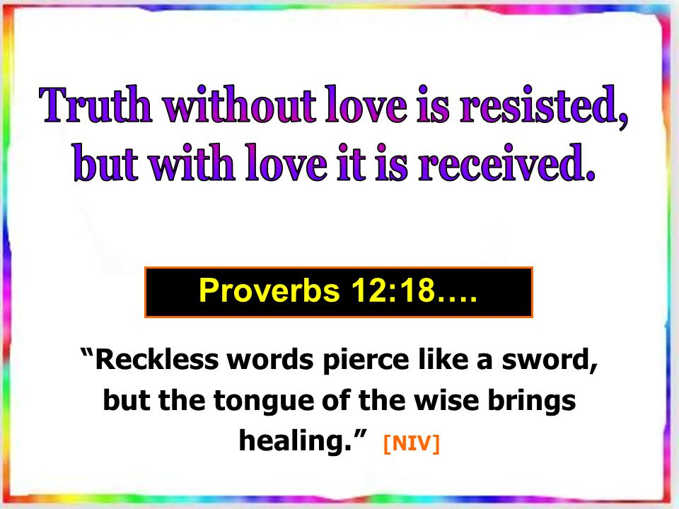 Reckless words pierce like a sword, but the tongue of the wise brings healing. [NIV] Proverbs 12:18….