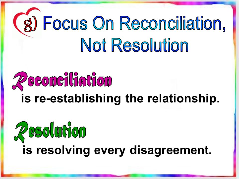is re-establishing the relationship. is resolving every disagreement.