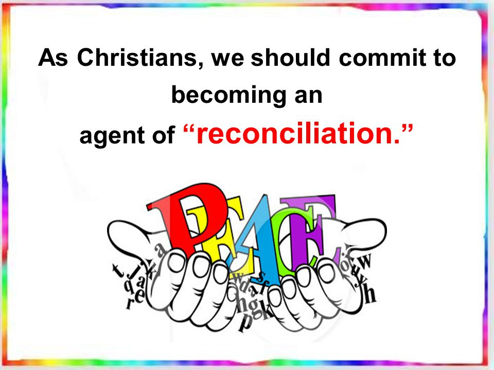 As Christians, we should commit to becoming an agent of reconciliation.