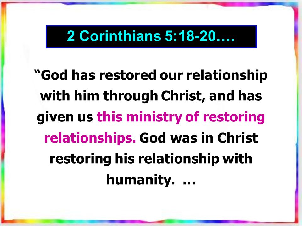 God has restored our relationship with him through Christ, and has given us this ministry of restoring relationships.