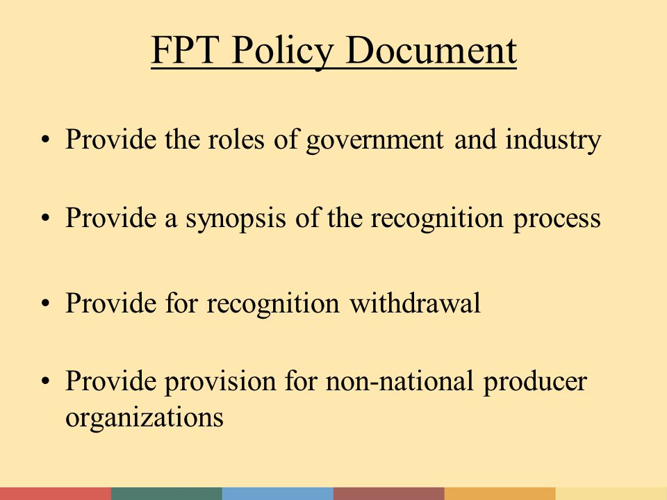FPT Policy Document Provide the roles of government and industry Provide a synopsis of the recognition process Provide for recognition withdrawal Provide provision for non-national producer organizations