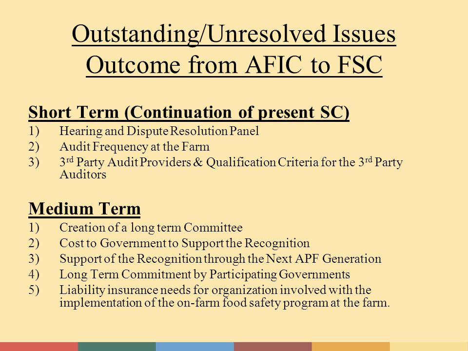 Outstanding/Unresolved Issues Outcome from AFIC to FSC Short Term (Continuation of present SC) 1)Hearing and Dispute Resolution Panel 2)Audit Frequency at the Farm 3) 3 rd Party Audit Providers & Qualification Criteria for the 3 rd Party Auditors Medium Term 1)Creation of a long term Committee 2)Cost to Government to Support the Recognition 3)Support of the Recognition through the Next APF Generation 4)Long Term Commitment by Participating Governments 5)Liability insurance needs for organization involved with the implementation of the on-farm food safety program at the farm.