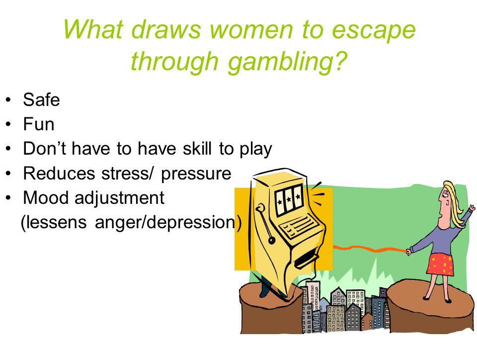 What draws women to escape through gambling.