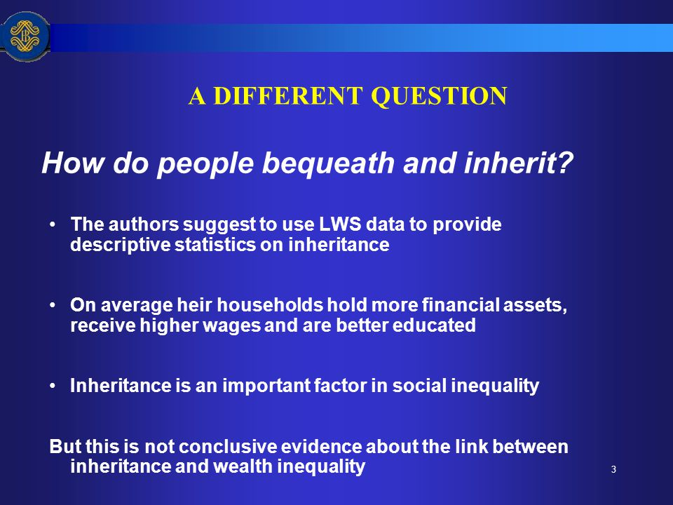 3 A DIFFERENT QUESTION How do people bequeath and inherit? The authors suggest to use LWS data to provide descriptive statistics on inheritance On ave