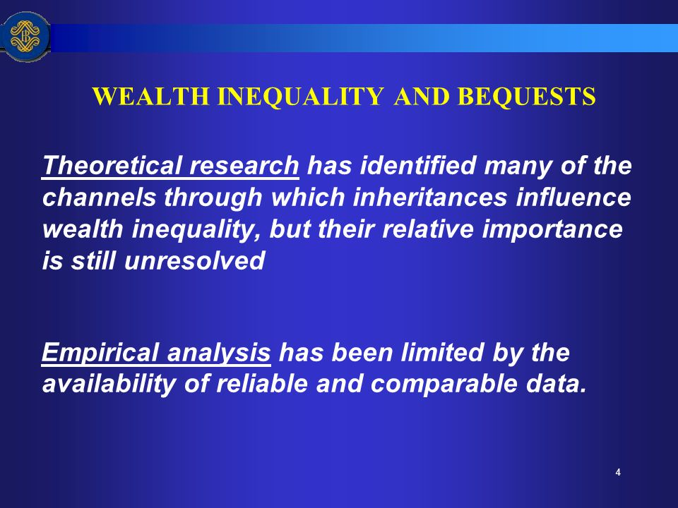 4 WEALTH INEQUALITY AND BEQUESTS Theoretical research has identified many of the channels through which inheritances influence wealth inequality, but their relative importance is still unresolved Empirical analysis has been limited by the availability of reliable and comparable data.