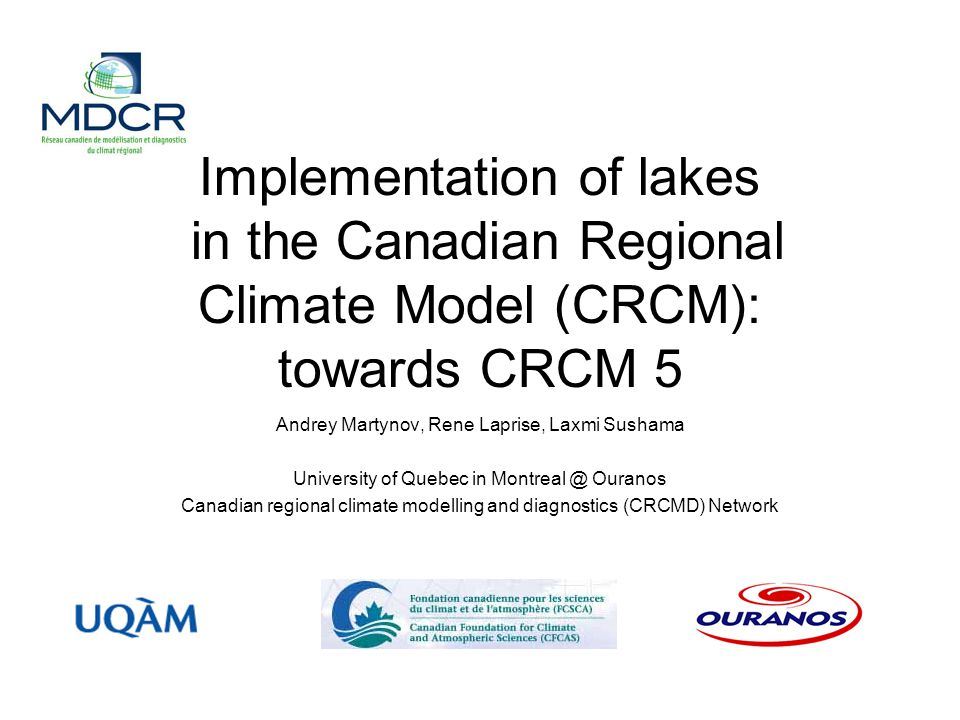 Implementation of lakes in the Canadian Regional Climate Model (CRCM): towards CRCM 5 Andrey Martynov, Rene Laprise, Laxmi Sushama University of Quebec in Montreal @ Ouranos Canadian regional climate modelling and diagnostics (CRCMD) Network
